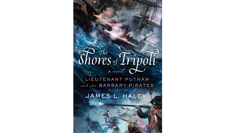 The Shores of Tripoli: Lieutenant Putnam and the Barbary Pirates, by James Haley